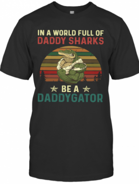 In A World Full Of Daddy Sharks Be A Daddygator Vintaga T-Shirt