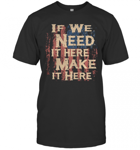 Independence Day If We Need It Here Make It Here T-Shirt Classic Men's T-shirt