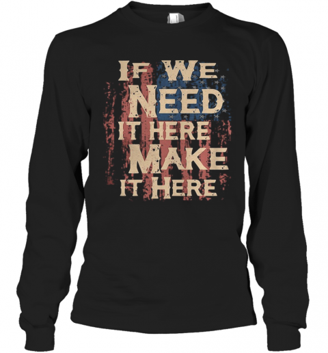 Independence Day If We Need It Here Make It Here T-Shirt Long Sleeved T-shirt