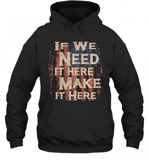 Independence Day If We Need It Here Make It Here T-Shirt Unisex Hoodie