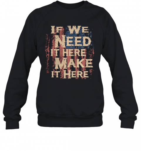 Independence Day If We Need It Here Make It Here T-Shirt Unisex Sweatshirt