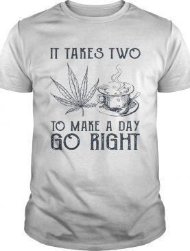 It takes two to make a day go right Coffee and Weed shirt