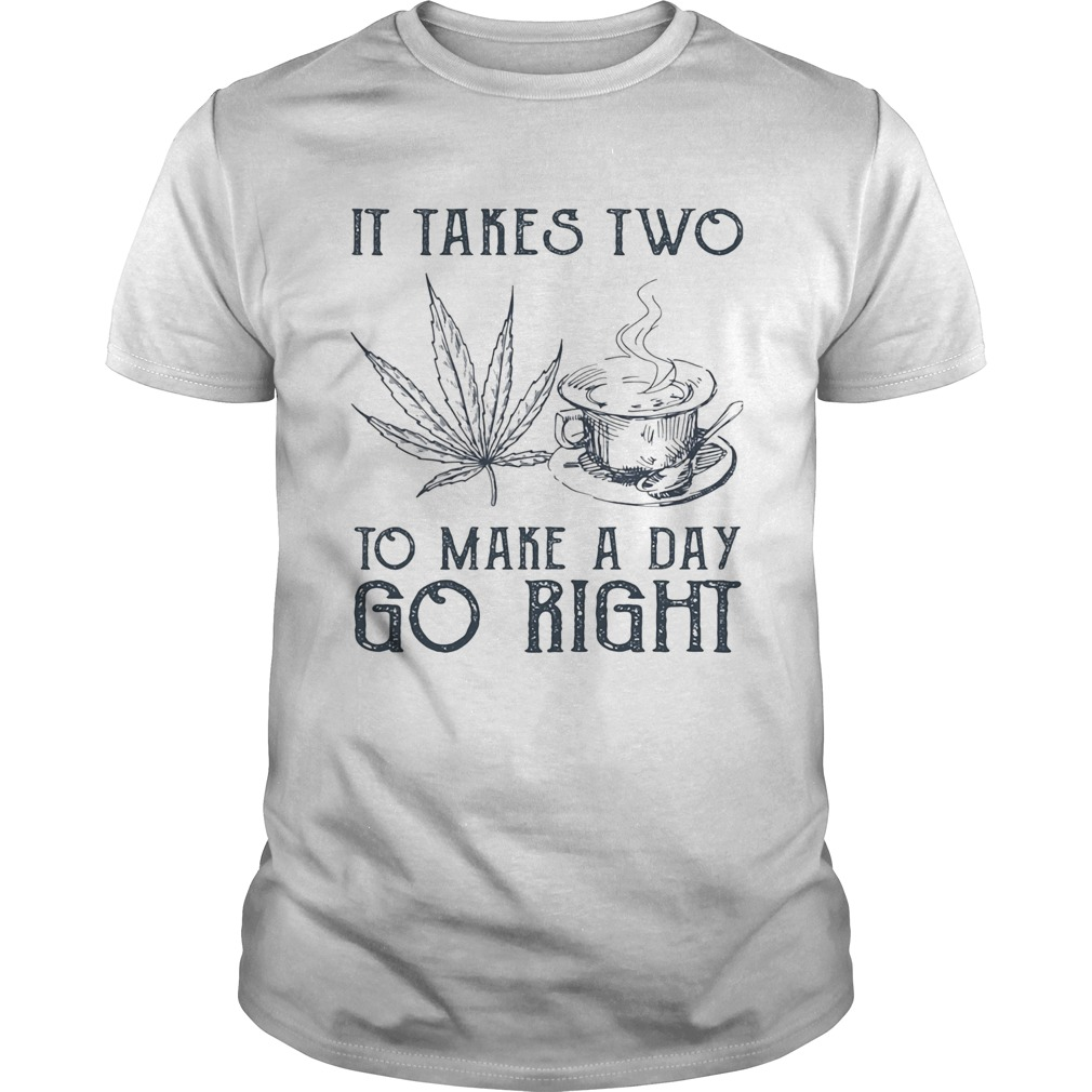 It takes two to make a day go right Coffee and Weed Unisex