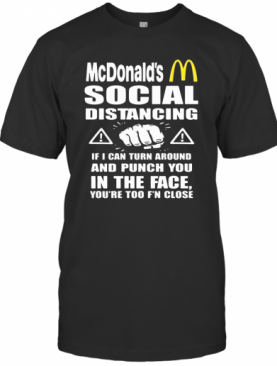 Mcdonald'S Social Distancing If I Can Turn Around And Punch You In The Face You'Re Too F'N Close T-Shirt