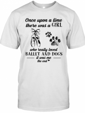 Once Upon A Time There Was A Girl Who Really Loved Ballet And Dogs Paw It Was Me The End T-Shirt