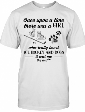 Once Upon A Time There Was A Girl Who Really Loved Ice Hockey And Dogs Paw It Was Me The End T-Shirt