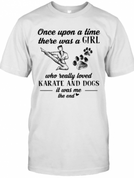 Once Upon A Time There Was A Girl Who Really Loved Karate And Dogs Paw It Was Me The End T-Shirt
