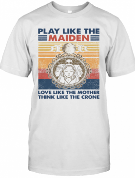 Play Like The Maiden Love Like The Mother Think Like The Corner Vintage T-Shirt