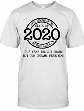Proud Member Of The Class Of 2020 We Made History Our Year Was Cut Short But Our Dreams Were Not T-Shirt