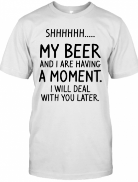 Shhh My Beer And I Are Having A Moment I Will Deal With You Later T-Shirt
