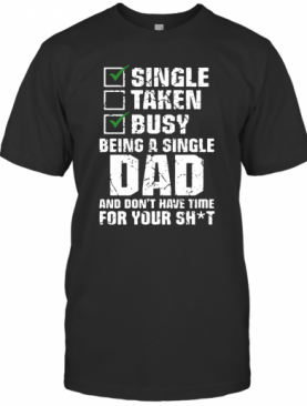 Single Taken Busy Being A Single Dad And Don'T Have Time For Your Shit T-Shirt
