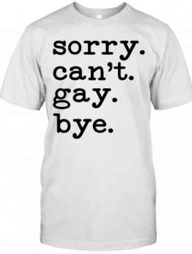 Sorry Can'T Gay Bye T-Shirt