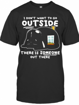 Star Wars Darth Vader Home I Don'T Want To Go Outside There Is Someone Out There T-Shirt