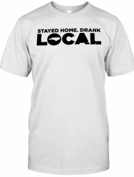 Stayed Home Drank Local T-Shirt