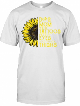 Sunflower Dog Mom With Tattoos Pretty Eyes And Thick Thighs T-Shirt