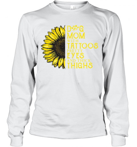 Sunflower Dog Mom With Tattoos Pretty Eyes And Thick Thighs T-Shirt Long Sleeved T-shirt
