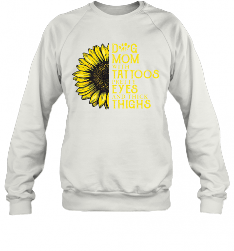 Sunflower Dog Mom With Tattoos Pretty Eyes And Thick Thighs T-Shirt Unisex Sweatshirt