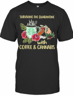 Surviving The Quarantine With Coffee And Cannabis Flower T-Shirt