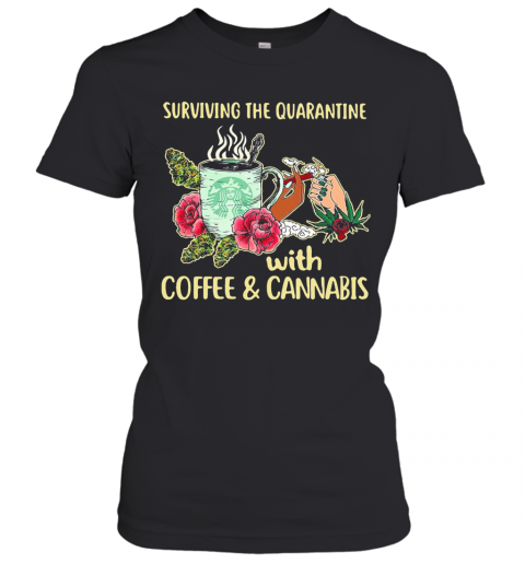 Surviving The Quarantine With Coffee And Cannabis Flower T-Shirt Classic Women's T-shirt