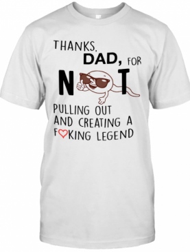 Thanks Dad For Not Pulling Out And Creating A Fucking Legend T-Shirt
