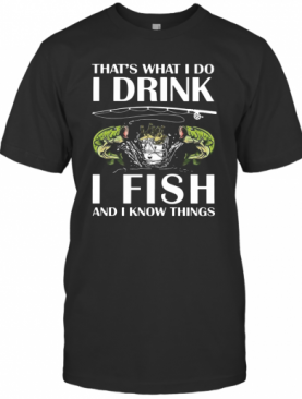 That's What I Do I Drink I Fish And I Know Things T-Shirt