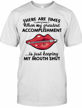 There Are Times When My Greatest Accomplishment Is Just Keeping My Mouth Shut T-Shirt