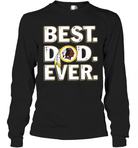 Washington Redskins Best Dad Ever Happy Father'S Day T-Shirt Long Sleeved T-shirt