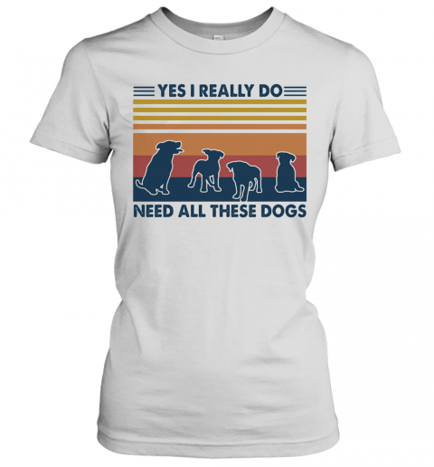 Yes I Really Do Need All These Dogs Vintage T-Shirt Classic Women's T-shirt