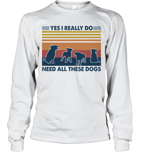 Yes I Really Do Need All These Dogs Vintage T-Shirt Long Sleeved T-shirt