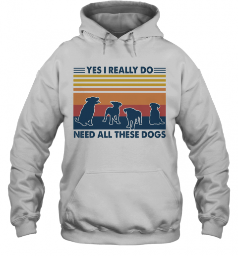Yes I Really Do Need All These Dogs Vintage T-Shirt Unisex Hoodie