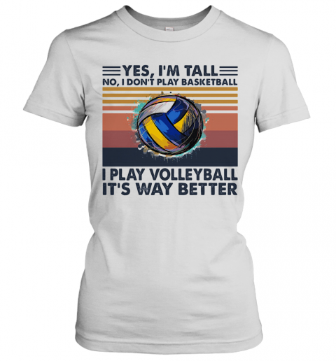 Yes I'M Tall No I Don'T Play Basketball I Play Volleyball It'S Way Better Vintage T-Shirt Classic Women's T-shirt