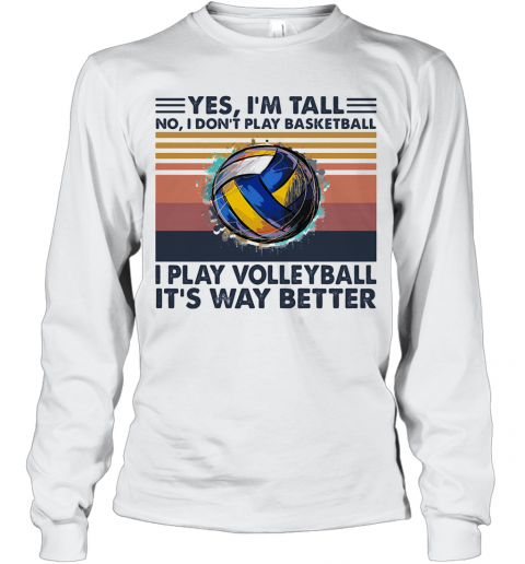 Yes I'M Tall No I Don'T Play Basketball I Play Volleyball It'S Way Better Vintage T-Shirt Long Sleeved T-shirt