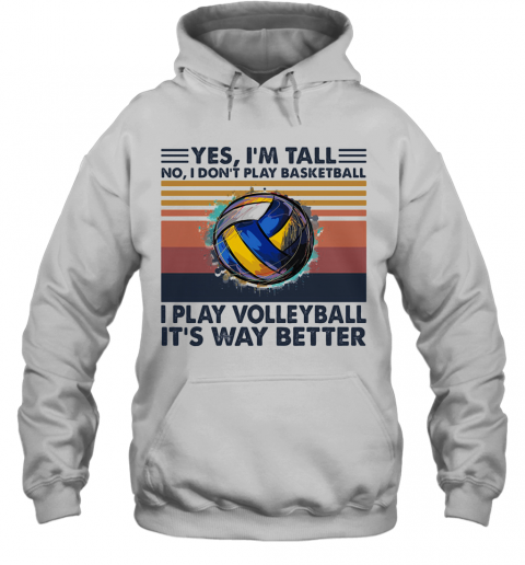Yes I'M Tall No I Don'T Play Basketball I Play Volleyball It'S Way Better Vintage T-Shirt Unisex Hoodie