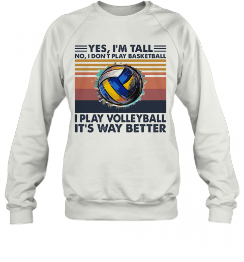 Yes I'M Tall No I Don'T Play Basketball I Play Volleyball It'S Way Better Vintage T-Shirt Unisex Sweatshirt
