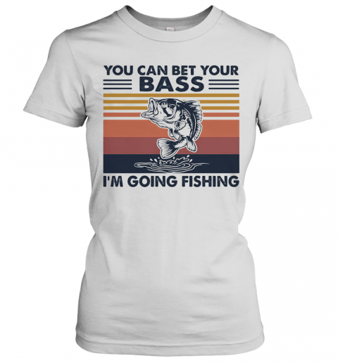 You Can Bet Your Bass I'M Going Fishing Vintage T-Shirt Classic Women's T-shirt