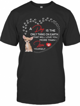 A Dog Is The Only Thing On Earth That Will Love You More Than I Loves Chihuahua T-Shirt