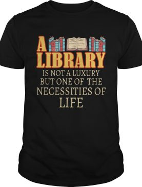 A Library Is Not A Luxury But One Of The Necessities Of Life Books shirt