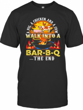 A Pig A Chicken And A Cow Walk Into A Bar BQ The End Fire T-Shirt