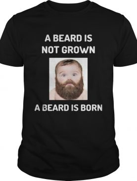 A beard is not grown a beard is born shirt