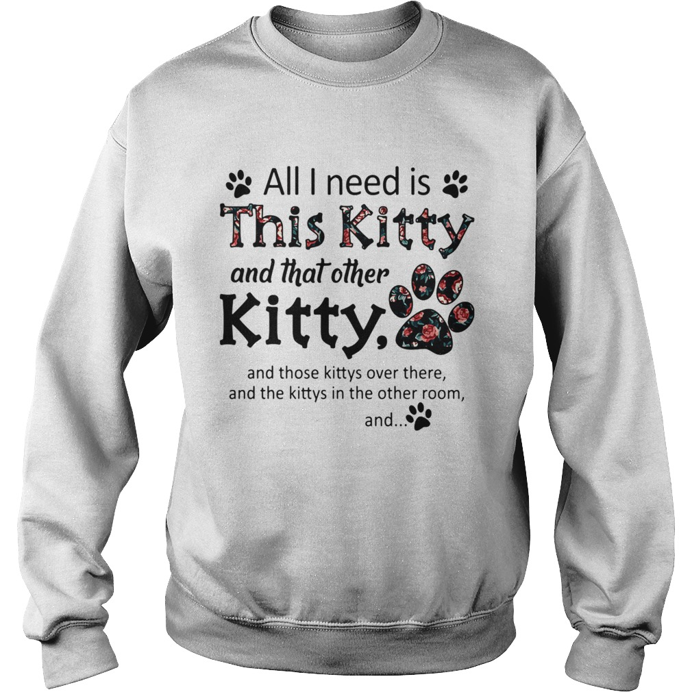 All I Need Is This Kitty And That Other Kitty  Sweatshirt