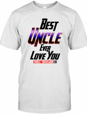 Best Uncle Ever Love You Three Thousand I Do T-Shirt
