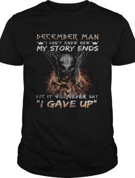 December man I dont know how my story ends but it will never say I gave up shirt