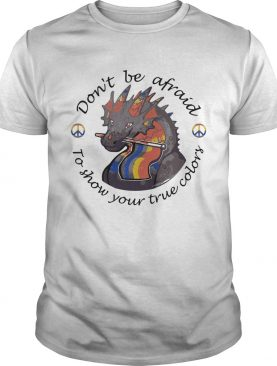 Dont Be Afraid To Show Your True Colors Dragon LGBT shirt