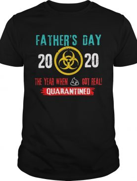 Fathers day 2020 the year when got real quarantine shirt