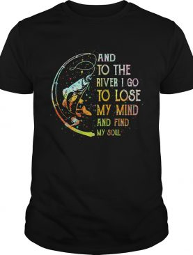 Fishing and to the river i go to lose my mind and find my soul shirt