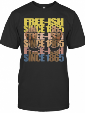 Free Ish Since 1865 Juneteenth T-Shirt