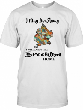 I May Live Away But I Will Always Call Brooklyn Home T-Shirt
