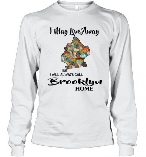 I May Live Away But I Will Always Call Brooklyn Home T-Shirt Long Sleeved T-shirt