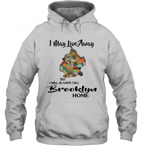 I May Live Away But I Will Always Call Brooklyn Home T-Shirt Unisex Hoodie