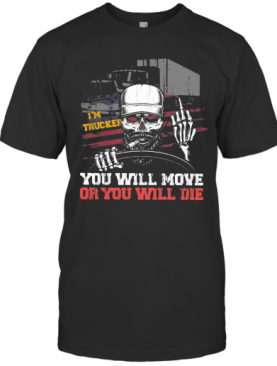 I'M Trucker You Will More Or You Will Die Skull T-Shirt